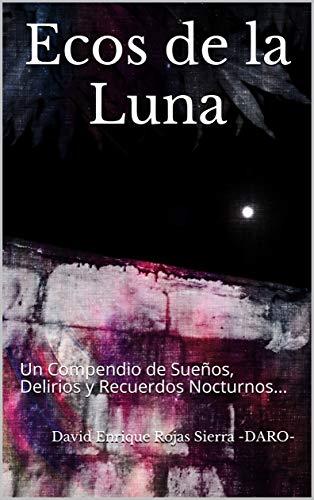 Ecos de la Luna: Un Compendio de Sueños, Delirios y Recuerdos Nocturnos... por David Enrique Rojas Sierra -DARO-