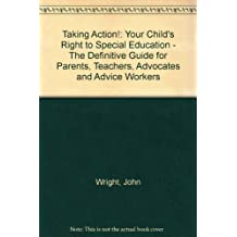 Taking Action!: Your Child's Right to Special Education - The Definitive Guide for Parents, Teachers, Advocates and Advice Workers