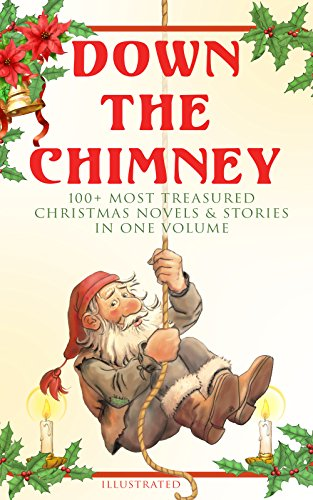 Down the Chimney: 100+ Most Treasured Christmas Novels & Stories in One Volume (Illustrated): The Tailor of Gloucester, Little Women, Life and Adventures ... Heavenly Christmas Tree… (English Edition) (In Männer Bäumen)