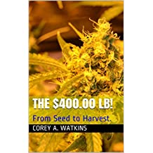 The $400.00 LB!: From Seed to Harvest. (English Edition)