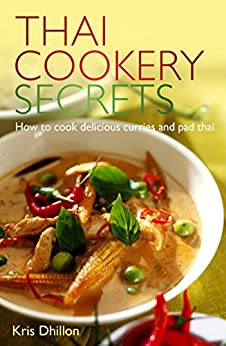 Thai Cookery Secrets: How to cook delicious curries and pad thai by [Dhillon, Kris]