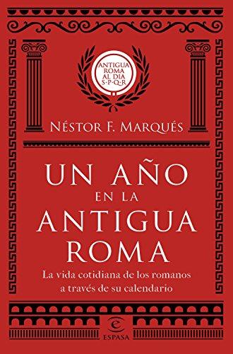 Un año en la antigua Roma: La vida cotidiana de los romanos a través de su calendario (Fuera de colección) por Néstor F. Marqués González