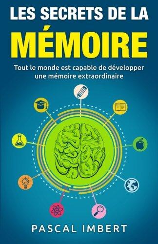 Les secrets de la mémoire: Tout le monde est capable de développer une mémoire extraordinaire par Pascal Imbert
