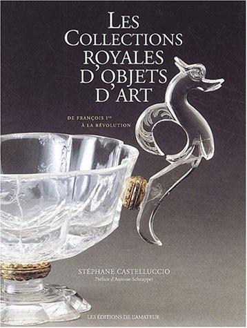 Les collections royales d'objets d'art: De François Ier à la Révolution par Stéphane Castelluccio