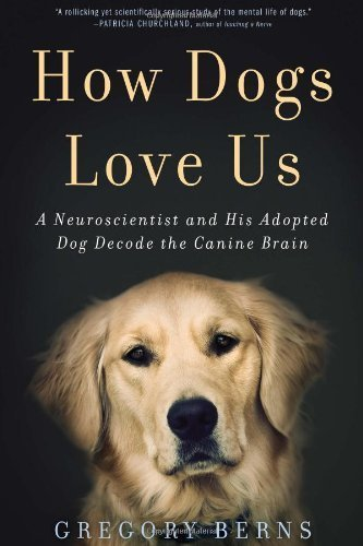 How Dogs Love Us: A Neuroscientist and His Adopted Dog Decode the Canine Brain by Berns, Gregory (2013) Hardcover