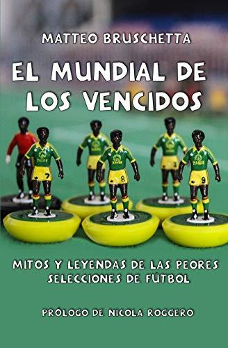 El Mundial de los vencidos: Mitos y leyendas de las peores selecciones de fútbol (Historias Mundiales nº 1)