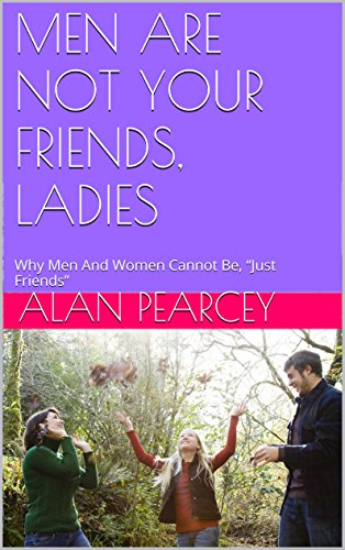 "MEN ARE NOT YOUR FRIENDS, LADIES: Why Men And Women Cannot Be, ""Just Friends"""