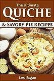 Quiche Recipes: The Ultimate Quiche and Savory Pie Recipes