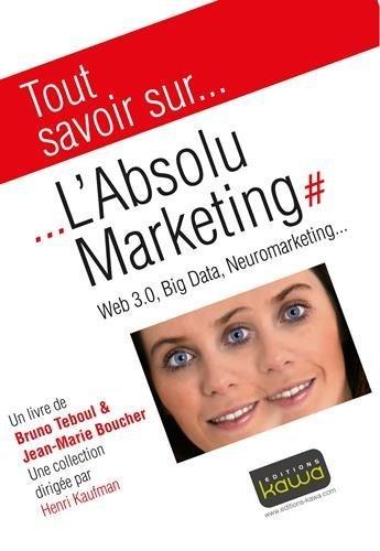 Tout savoir sur... L'Absolu Marketing: Web 3.0, Big Data, Neuromarketing... de Bruno TEBOUL (28 mars 2013) Broch