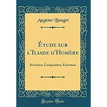 Étude Sur L'Iliade D'Homère: Invention, Composition, Exécution (Classic Reprint)