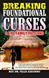 Breaking Foundational Curses and Evil Family Patterns: An Expository Book On Deliverance from Foundational Curses, Plus Great Prayer Points for Personal Liberation