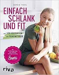 Einfach schlank und fit: Mit 120 Rezepten zur Traumfigur. Mit Ernährungstipps aus meinem Erfolgscoaching.: Sophia Thiel
