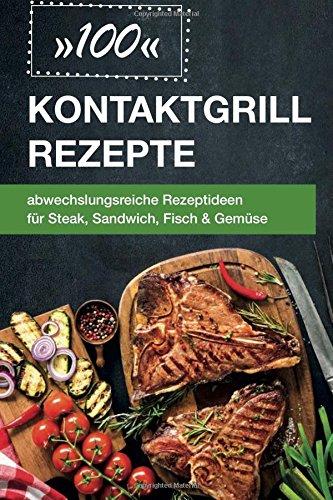 Preisvergleich Produktbild 100 Kontaktgrill Rezepte: abwechslungsreiche Rezeptideen für Steak,  Sandwich,  Fisch & Gemüse