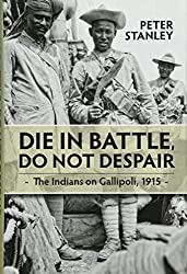 Die in Battle, Do not Despair: The Indians on Gallipoli, 1915 (War and Military Culture in South Asia, 1757-1948)
