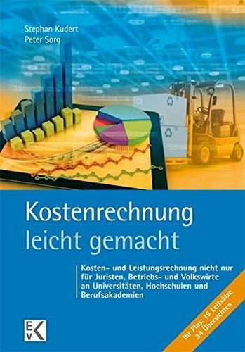 Kostenrechnung - leicht gemacht: Kosten- und Leistungsrechnung nicht nur für Juristen, Betriebs- und Volkswirte an Universitäten, Hochschulen und Berufsakademien