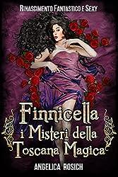 Finnicella, i misteri della Toscana magica: Rinascimento Fantastico e Sexy (Romanzo Storico rosa ed erotico Vol. 2)