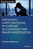 Managing Client Emotions in Forensic Accounting and Fraud Investigation (Wiley Corporate F&a)