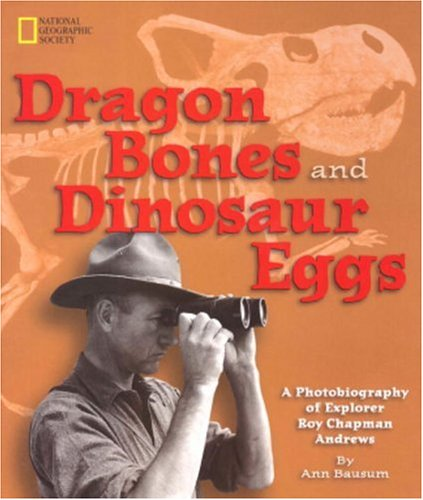 Dragon bones and dinosaur eggs : a photobiography of explorer Roy Chapman Andrews.