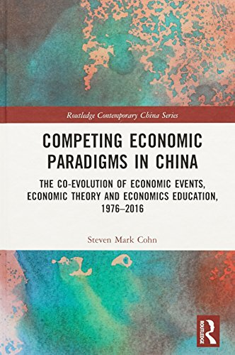 Competing Economic Paradigms in China: The Co-Evolution of Economic Events, Economic Theory and Economics Education, 1976-2016 (Routledge Contemporary China, Band 171) Band China