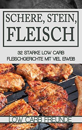 Schere, Stein, Fleisch: 32 starke Low Carb Fleischgerichte mit viel Eiweiß (Low Carb Freunde)