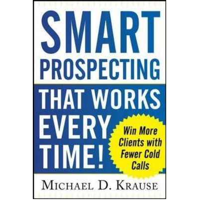 Smart Prospecting That Works Every Time!: Win More Clients with Fewer Cold Calls {{ SMART PROSPECTING THAT WORKS EVERY TIME!: WIN MORE CLIENTS WITH FEWER COLD CALLS }} By Krause, Michael D. ( AUTHOR) Mar-01-2013