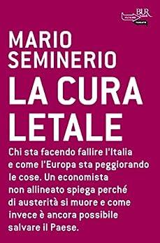 La cura letale: Chi sta facendo fallire l'Italia e come l'Europa sta peggiorando le cose. Un economista non allineato spega perché di austerità si muore ... invece è ancora possibile salvare il Paese. di [Seminerio, Mario]