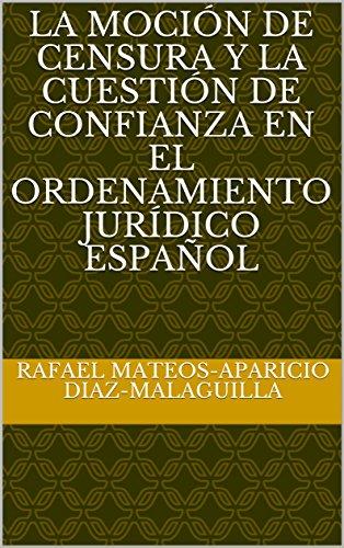 La moción de censura y la cuestión de confianza en el ordenamiento jurídico español por Rafael Mateos-Aparicio Diaz-Malaguilla