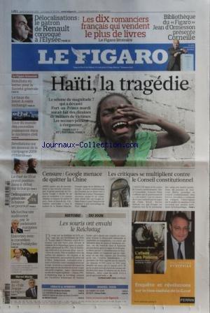 FIGARO (LE) [No 20358] du 14/01/2010 - HAITI / LA TRAGEDIE -CENSURE / GOOGLE MENACE DE QUITTER LA CHINE -LES CRITIQUE SE MULTIPLIENT CONTRE LE CONSEIL CONSTITUTIONNEL -LES SOURIS ONT ENVAHI LE REICHSTAG -HENRI MORIN / L'INVITE -ENTRETIEN AVEC DENIS PODALYDES -MICHEL BARNIER AUDITIONNE PAR LE PARLEMENT EUROPEEN -LA DELINQUANCE GENERAL EN BAISSE -LE CHEF DE L'ETAT ET LA BURQA -LES DESSOUS DE LA CAMPAGNE 2008 D'OBAMA -DELOCALISATIONS / LE PATRON DE RENAULT CONVOQUE A L'ELYSEE - LES 10 ROMANCIERS