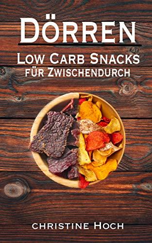 Dörren Low Carb Snacks | für Zwischendurch: Wie Sie ohne Stress, Heißhunger und Reue abnehmen und sich trotzdem gesund ernähren können.