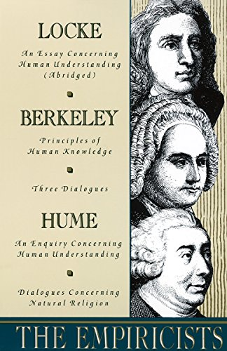 The Empiricists: Locke: Concerning Human Understanding; Berkeley: Principles of Human Knowledge & 3 Dialogues; Hume: Concerning Human Understanding & Concerning Natural Religion