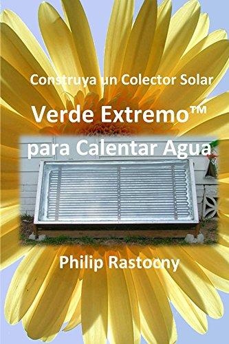 Construya un Colector Solar Verde Extremo™ para Calentar Agua de [Rastocny, Philip]