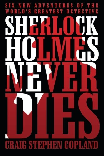 Sherlock Holmes Never Dies: Six New Adventures of the Worlds Greatest Detective