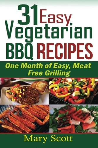 31 Easy Vegetarian BBQ Recipes: One Month of Easy, Meat Free Grilling: Volume 1 (31 Days of Vegetarian)