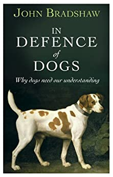 In Defence of Dogs: Why Dogs Need Our Understanding by [Bradshaw, John]