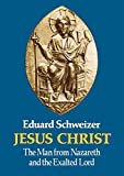 Schweizer, E: Jesus Christ: The Man from Nazareth and the Exalted Lord