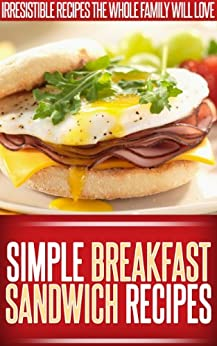 Breakfast Sandwich Recipes: Easy, Tasty Breakfast Sandwich Recipes To Start The Day Right. (Simple Recipe Series) (English Edition) von [Ready Recipe Books]