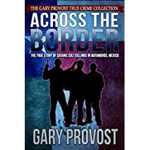 Across the Border: The True Story of the Satanic Cult Killings in Matamoros, Mexico (English Edition)