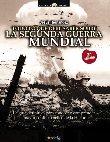 Todo lo que debe saber sobre la 2ª Guerra Mundial: La guía definitiva para conocer y comprender el mayor conflicto bélico de la Historia por Jesús Hernández