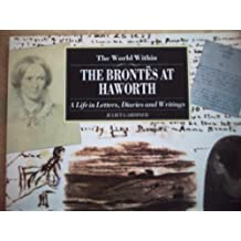 THE WORLD WITHIN: THE BRONTES AT HAWORTH A LIFE IN LETTERS, DIARIES AND WRITINGS.