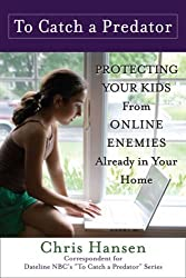 To Catch a Predator: Protecting Your Kids from Online Enemies Already in Your Home by Chris Hansen (2008-02-26)