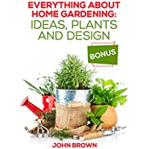 Everything About Home Gardening: Ideas, Plants and Design (English Edition)