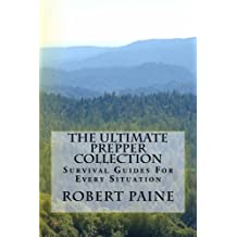 The Ultimate Prepper Collection: Survival Guides For Every Situation by Robert Paine (2014-02-19)
