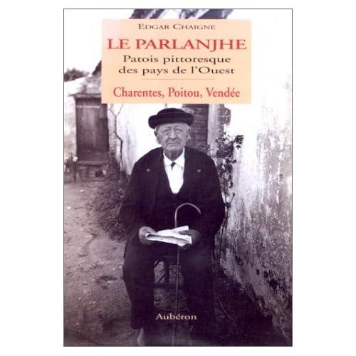 Le parlanjhe: Patois pittoresque des pays de l'Ouest : Charentes, Poitou, Vendée