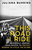This Road I Ride: My incredible journey from novice to fastest woman to cycle the globe (English Edition)