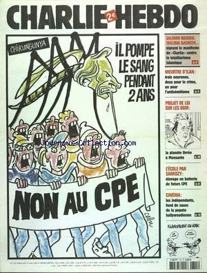 CHARLIE HEBDO [No 715] du 01/03/2006 - NON AU CPE PAR CABU - ISLAMOPHOBIE EN IRAK PAR CHARB - CINEMA - LES INDEPENDANTS FOND DE SAUCE DE LA POPOTE HOLLYWOODIENNE - L'ECOLE PAR SARKOZY - ELEVAGE EN BATTERIE DE FUTURS CPE - PROJET DE LOI SUR LES O.G.M. / LA PLANETE LIVREE A MONSANTO - MEURTRE D'ILAN - 3 NEURONES - 2 POUR LE CRIME UN POUR L'ANTISEMITISME - SALMAN RUSHDIE - TASLIMA NASREEN SIGNENT LE MANIFESTE DE CHARLIE CONTRE LE TOTALITARISME ISLAMIQUE