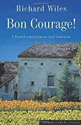 Bon Courage: A French Renovation in Rural Limousin by Wiles, Richard (2003) Paperback