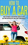 How to Buy a Car: The Ultimate Car Buying Guide to Not Getting Ripped Off and Saving Thousands! (Car Buying - Car Buying Guide - Car Repair - Buying a Car - Car Sales - Car Buying Strategy)