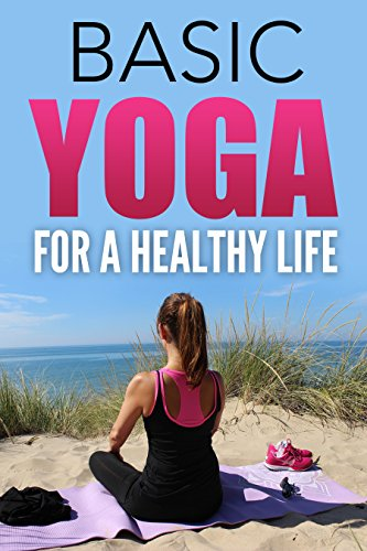 Yoga For Beginners: Basic Yoga For A Healthy Life: The ...