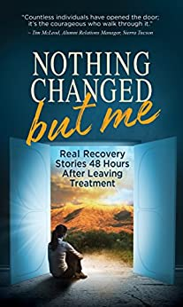 Nothing Changed But Me: Real Recovery Stories 48 Hours After Leaving Treatment by [Publishing, Sierra Tucson]
