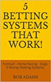5 Betting Systems That Work!: Football - Horse Racing - Dogs. 5 Money Making Systems.